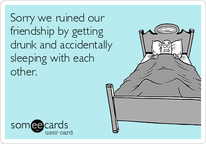Sorry we ruined our friendship by getting drunk and accidentally sleeping with each other.