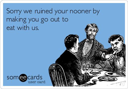 Sorry we ruined your nooner by making you go out to eat with us.