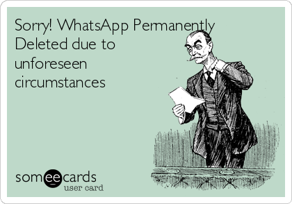 Sorry! WhatsApp Permanently Deleted due to unforeseen circumstances