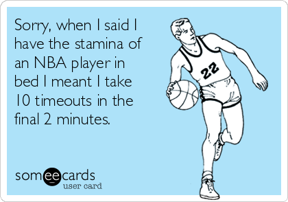 Sorry, when I said I  have the stamina of an NBA player in bed I meant I take 10 timeouts in the final 2 minutes.