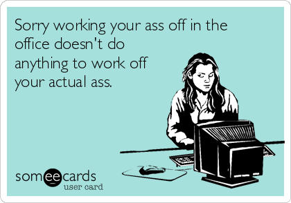 Sorry working your ass off in the office doesn't do anything to work off your actual ass.