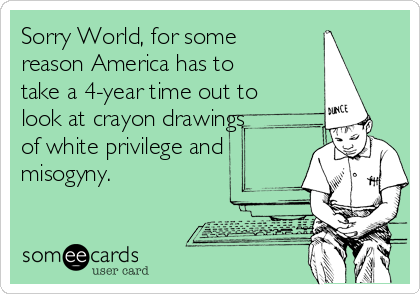 Sorry World, for some reason America has to take a 4-year time out to look at crayon drawings of white privilege and misogyny.