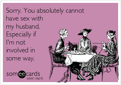 Sorry. You absolutely cannot have sex with my husband. Especially if I'm not involved in some way.