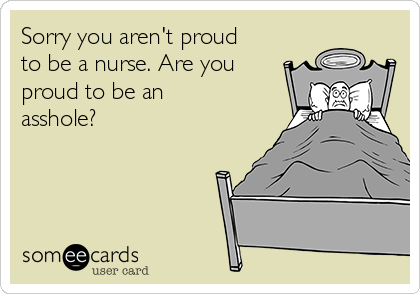 Sorry you aren't proud to be a nurse. Are you proud to be an asshole?