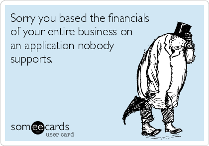Sorry you based the financials of your entire business on an application nobody supports.