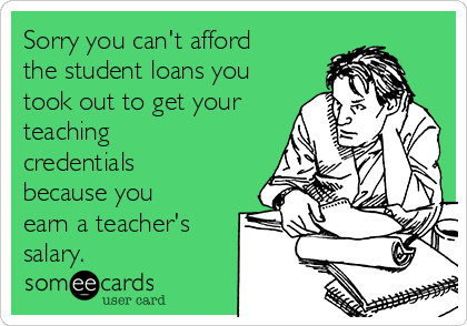 Sorry you can't afford the student loans you took out to get your teaching credentials because you earn a teacher's salary.