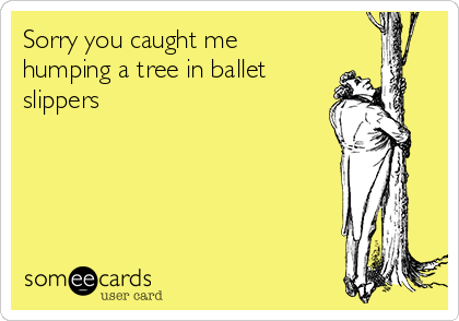 Sorry you caught me humping a tree in ballet slippers