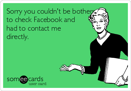 Sorry you couldn't be bothered to check Facebook and had to contact me directly.