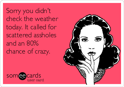 Sorry you didn't check the weather today. It called for scattered assholes and an 80% chance of crazy.
