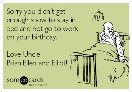 Sorry you didn't get enough snow to stay in bed and not go to work on your birthday.  Love Uncle Brian,Ellen and Elliot!