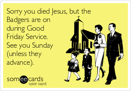 Sorry you died Jesus, but the Badgers are on during Good Friday Service. See you Sunday (unless they advance).
