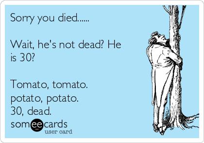 Sorry you died......  Wait, he's not dead? He is 30?   Tomato, tomato.  potato, potato.  30, dead.