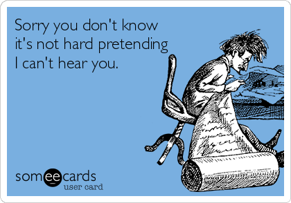 Sorry you don't know  it's not hard pretending I can't hear you.