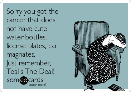 Sorry you got the  cancer that does not have cute water bottles, license plates, car magnates.  Just remember, Teal's The Deal!