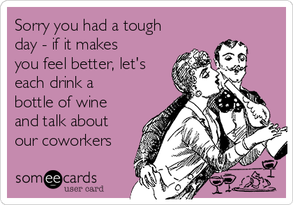 Sorry you had a tough day - if it makes you feel better, let's each drink a bottle of wine and talk about our coworkers