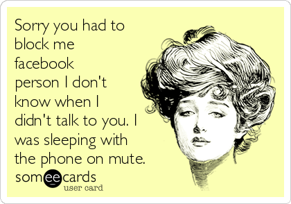 Sorry you had to block me facebook person I don't know when I didn't talk to you. I was sleeping with the phone on mute.