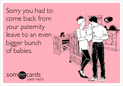 Sorry you had to come back from your paternity leave to an even bigger bunch of babies.