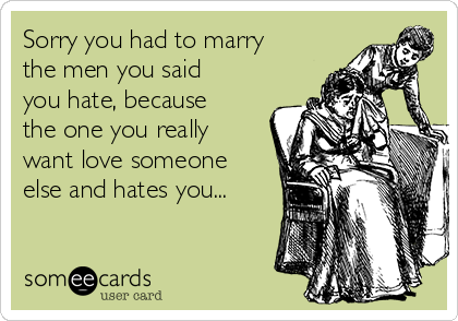 Sorry you had to marry the men you said you hate, because the one you really want love someone else and hates you...
