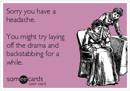 Sorry you have a headache.  You might try laying off the drama and backstabbing for a while.