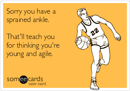 Sorry you have a sprained ankle.  That'll teach you for thinking you're young and agile.