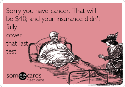 Sorry you have cancer. That will be $40; and your insurance didn't fully cover that last test.