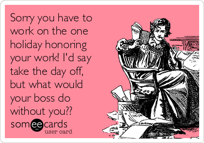 Sorry you have to work on the one holiday honoring your work! I'd say take the day off, but what would your boss do without you??