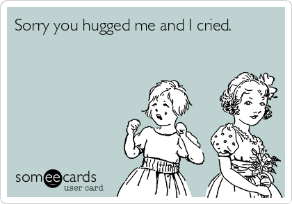 Sorry you hugged me and I cried.