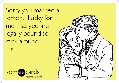 Sorry you married a lemon.  Lucky for me that you are legally bound to stick around. Ha!