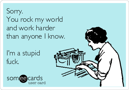 Sorry.  You rock my world and work harder  than anyone I know.  I'm a stupid fuck.