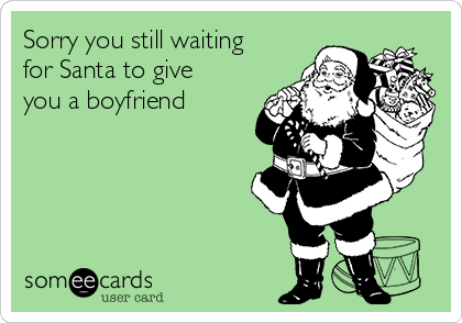 Sorry you still waiting for Santa to give you a boyfriend