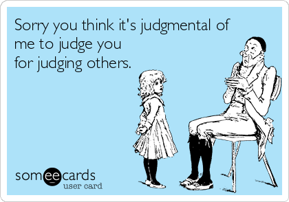 Sorry you think it's judgmental of me to judge you for judging others.