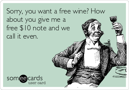 Sorry, you want a free wine? How about you give me a free $10 note and we call it even.