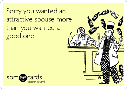 Sorry you wanted an attractive spouse more than you wanted a good one