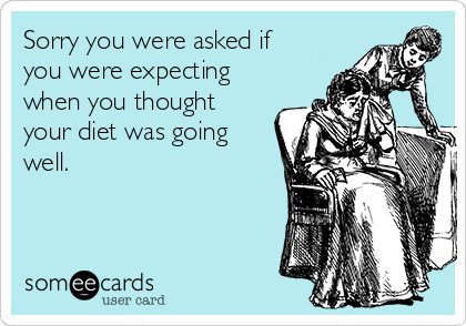 Sorry you were asked if you were expecting when you thought your diet was going well.