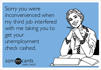 Sorry you were  inconvenienced when my third job interfered with me taking you to get your unemployment check cashed.
