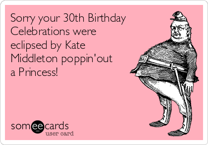 Sorry your 30th Birthday Celebrations were eclipsed by Kate Middleton poppin'out a Princess!