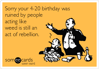 Sorry your 4-20 birthday was ruined by people acting like weed is still an act of rebellion.