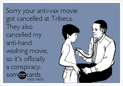 Sorry your anti-vax movie got cancelled at Tribeca. They also cancelled my   anti-hand washing movie, so it's officially a conspiracy.