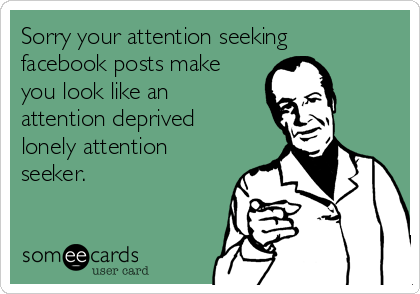 sorry-your-attention-seeking-facebook-posts-make-you-look-like-an-attention-deprived-lonely-attention-seeker-c9da2.png