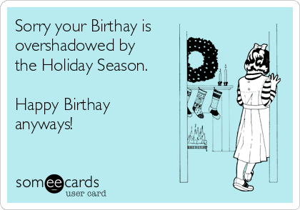 Sorry your Birthay is overshadowed by the Holiday Season.  Happy Birthay anyways!