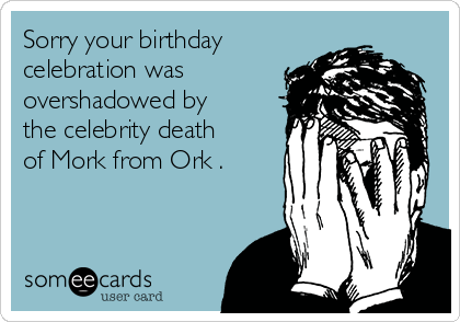 Sorry your birthday celebration was overshadowed by the celebrity death of Mork from Ork .