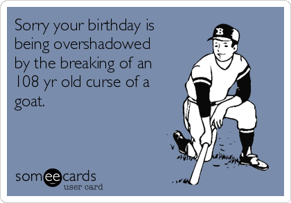 Sorry your birthday is being overshadowed by the breaking of an 108 yr old curse of a goat.