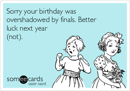 Sorry your birthday was overshadowed by finals. Better luck next year (not).
