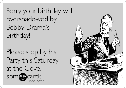 Sorry your birthday will overshadowed by Bobby Drama's Birthday!  Please stop by his Party this Saturday at the Cove.