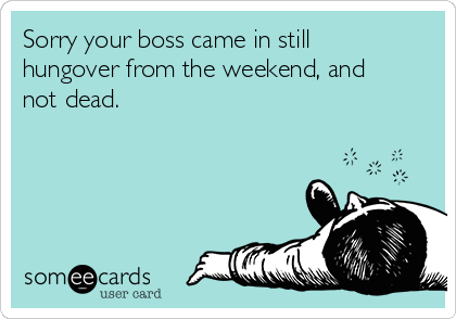 Sorry your boss came in still hungover from the weekend, and not dead.