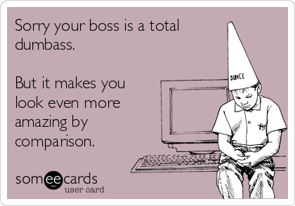 Sorry your boss is a total dumbass.   But it makes you look even more amazing by comparison.