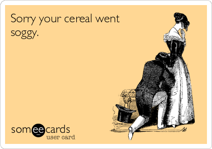Sorry your cereal went soggy.