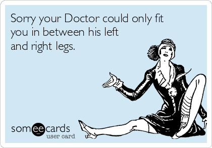 Sorry your Doctor could only fit you in between his left and right legs.