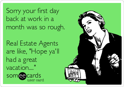 Sorry Your First Day Back At Work In A Month Was So Rough Real Estate