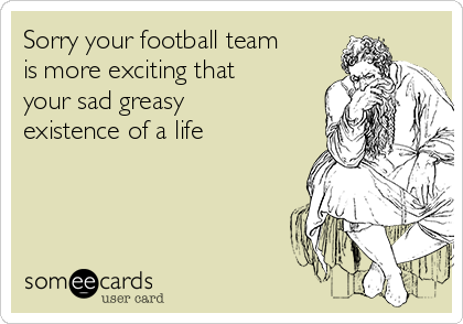Sorry your football team is more exciting that your sad greasy existence of a life